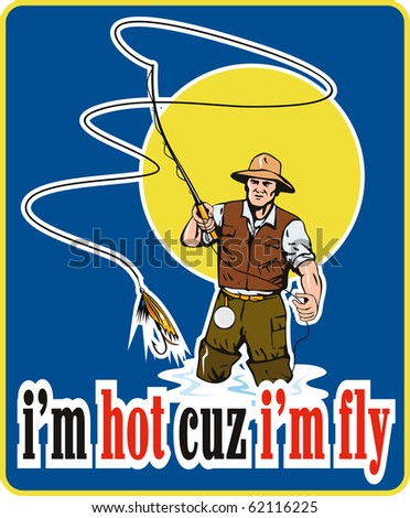 "illustration of a fly fisherman fishing with fly rod and reel and bait lure with words ""i'm hot cuz i'm fly"" done in retro style - stock photo"