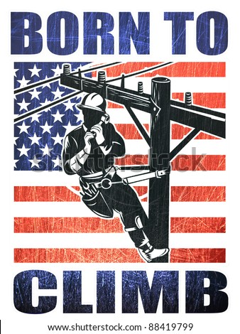 illustration of a power lineman electrician repairman worker at work power pole with American stars and stripes flag and words born to climb