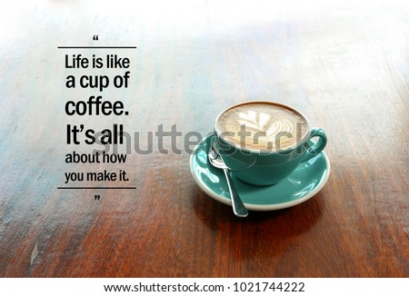 Inspirational Positive Quote U201cLife Is Like A Cup Of Coffee. Itu0027s All About  How