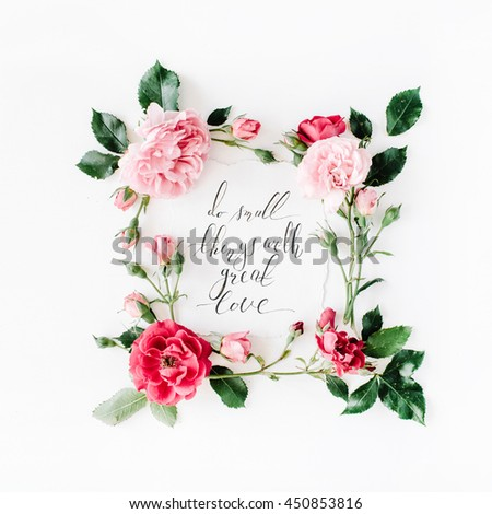 "inspirational quote ""what is done in love is done well"" written in calligraphy style on paper with pink, red roses, chamomiles and leaves isolated on white background. Flat lay, top view - stock photo"
