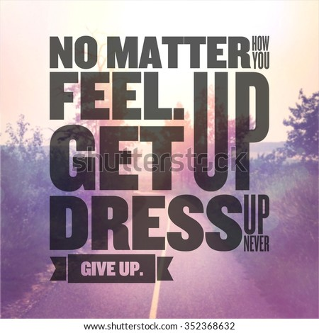 Inspirational Typographic Quote - No matter how you feel. get up dress up never give up - stock photo