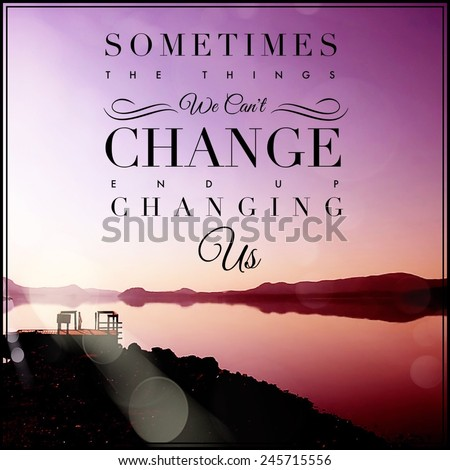 Inspirational Typographic Quote - Sometimes the things we can't change end up changing us - stock photo