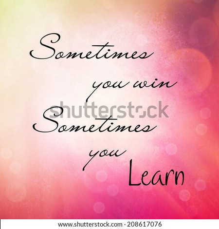 Inspirational Typographic Quote - Sometimes you win, sometimes you learn - stock photo