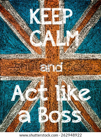 Keep Calm and act like a Boss.United Kingdom (British Union jack) flag, vintage hand drawing with chalk on blackboard, lifestyle concept - stock photo