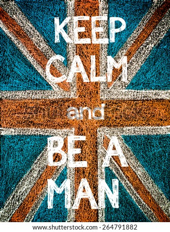 Keep Calm and Be a Man. United Kingdom (British Union jack) flag, vintage hand drawing with chalk on blackboard, humor concept image