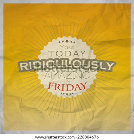 Make today ridiculously amazing. It's Friday! Friday poster with paper texture - stock photo