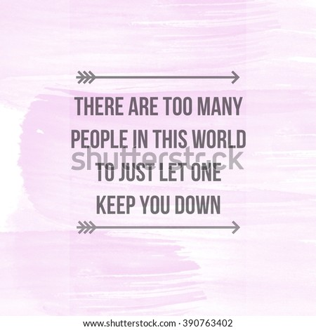 Motivational Quote on watercolor background - There are too many people in the world to just let one get you down - stock photo