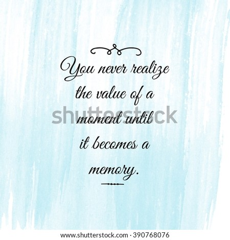 Motivational Quote on watercolor background - You never realize the value of a moment until it becomes a memory