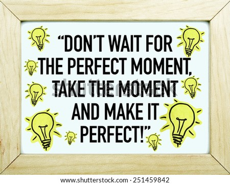 Motivational Quote Phrase / Don't Wait For The Perfect Moment, Take The Moment And Make It Perfect - stock photo