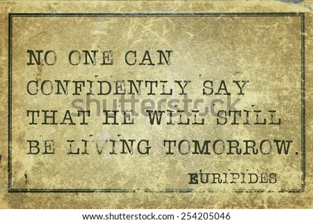 No one can confidently say that he will still be living tomorrow  - ancient Greek philosopher Euripides quote printed on grunge vintage cardboard