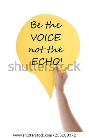 One Hand Holding A Yellow Speech Balloon Or Speech Bubble With English Life Quote Be The Voice Not The Echo  Isolated On White - stock photo