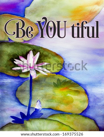 original art, watercolor painting of water lily with inspirational words: be you tiful - stock photo