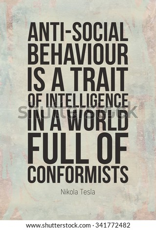 Poster quote. Anti-social behaviour is a trait of intelligence in a world full of conformists. Nikola Tesla  - stock photo
