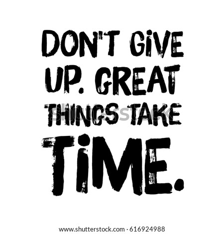 Nice Quote On White   Donu0027t Give Up. Great Things Take Time.