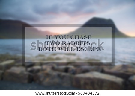 Quotes: If you chase two rabbits, both will escape
