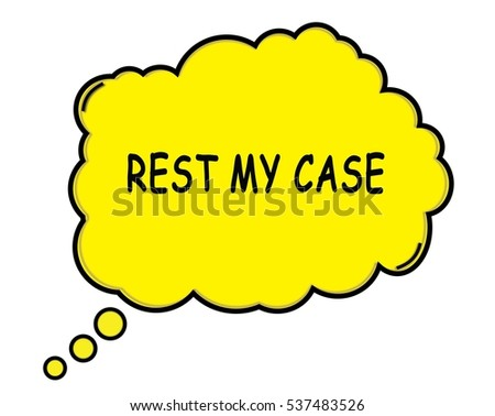 REST MY CASE speech thought bubble cloud text yellow.
