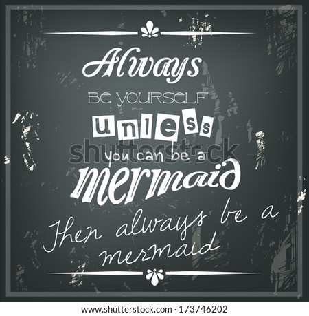 "Retro quote on a black chalkboard ""Always be yourself, unless you can be a mermaid. Then always be a mermaid."""