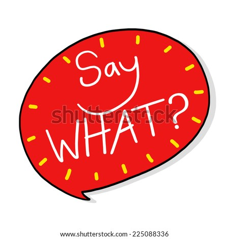Say What? bubble illustration; Word image - stock photo