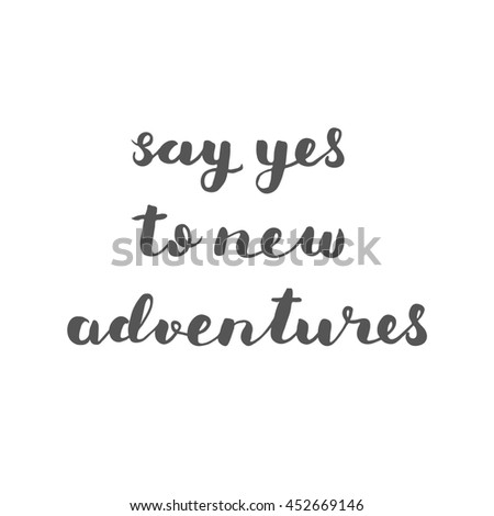 Say yes to new adventures. Brush hand lettering. Inspiring quote. Motivating modern calligraphy. Can be used for home decor, posters, holiday clothes, cards and more. - stock photo