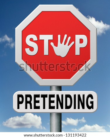 stop pretending and faking. Face reality or truth and stop telling lies. Don't act as if nothing has happened. Acting doesn't help reality. - stock photo