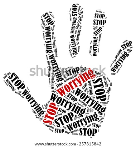 Stop worrying. Word cloud illustration in shape of hand print showing protest. - stock photo