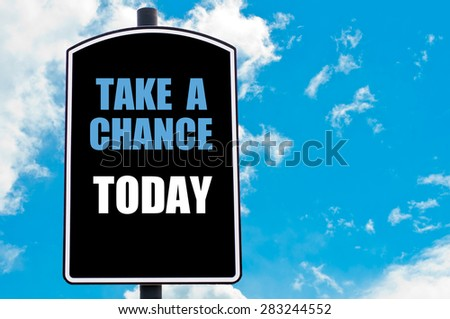 TAKE A CHANCE TODAY motivational quote written on road sign isolated over clear blue sky background with available copy space. Concept  image - stock photo
