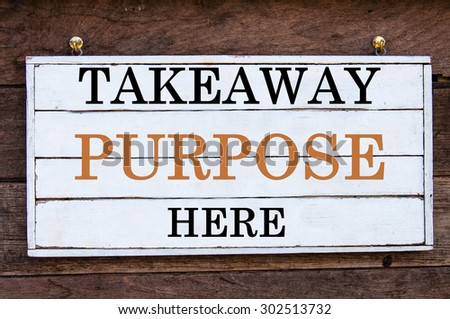 Takeaway Purpose Here Inspirational message written on vintage wooden board. Motivation concept image