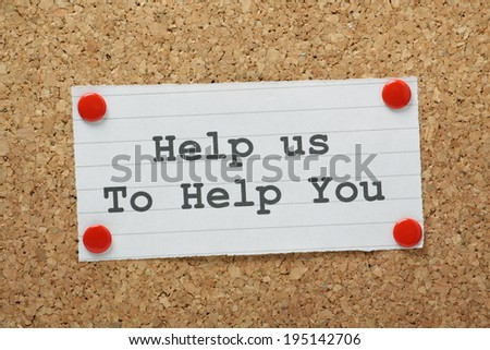 The phrase Help Us To Help You typed on a piece of paper and pinned to a cork notice board - stock photo