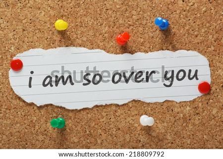 The phrase I am so over you typed on a piece of paper and pinned to a cork notice board - stock photo