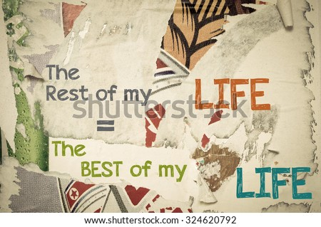 The Rest of my Life is The Best of My Life - Inspirational message written on vintage grunge background with Old Torn Posters. Motivational concept image - stock photo