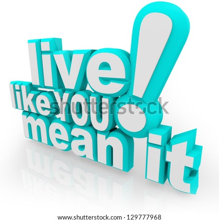 The saying Live Like You Mean It in 3d words as an inspirational quote to motivate you to succeed in life and gain experience