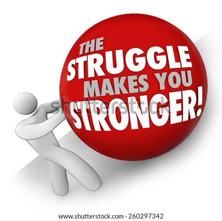 The Struggle Makes You Stronger words on a ball rolled up a hill by a man or person solving a problem or trouble and gaining strength through exercise and determination - stock photo