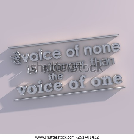 The voice of none is stronger than the voice of one. 3D motivational poster.3D text with long shadowl