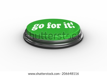 The words go for it on digitally generated green push button