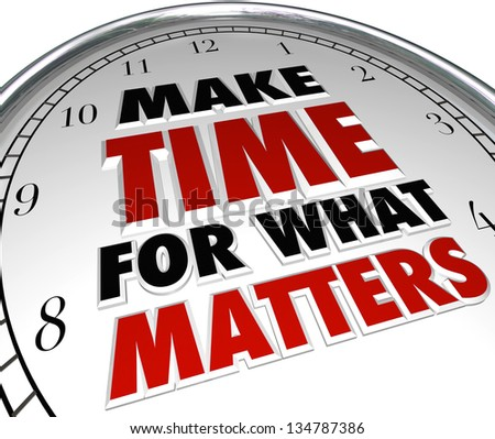 The words Make Time for What Matters on a clock representing the importance of making priorities for things that are important in life - stock photo