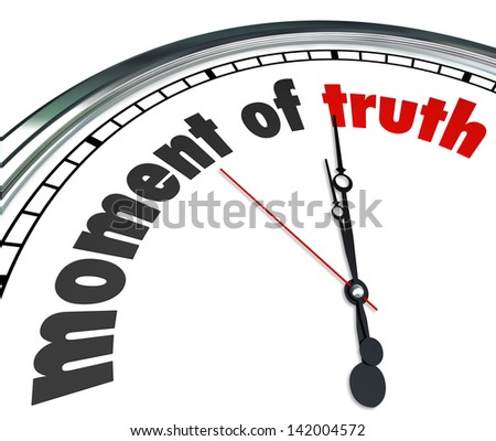 The words Moment of Truth on a clock to illustrate it is time to witness a verdict or outcome to a game, challenge or test you are undertaking, to prove yourself and your character