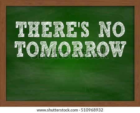THERES NO TOMORROW handwritten chalk text on green chalkboard
