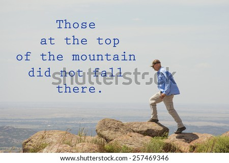 Those at the top of the mountain did not fall there - quote by unknown author, with an image of a man walking on top of a mountain - stock photo