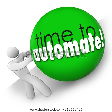 Time to Automate words on a ball being rolled uphill by a worker putting in too much effort who could be improving the process for greater efficiency - stock photo