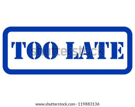 too late stamp on a white background