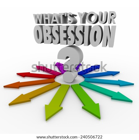 What's Your Obsession words and question mark surrounded by arrows pointing in every direction, to illustrate the many possible fixations, fetishes, passions, hobbies or favorite past times - stock photo