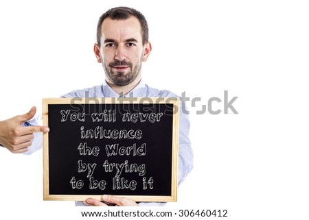 You will never influence the World by trying to be like it - Young businessman with blackboard - isolated on white
