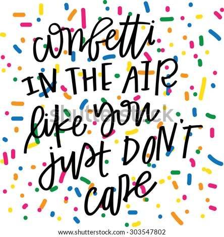 """Confetti In the Air Like You Just Don't Care"" Hand Lettered Quote with Confetti - stock vector"