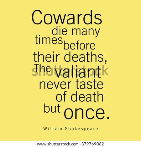 cowards die many times before death Cowards die many times before their death synonyms - similar meaning - 1.