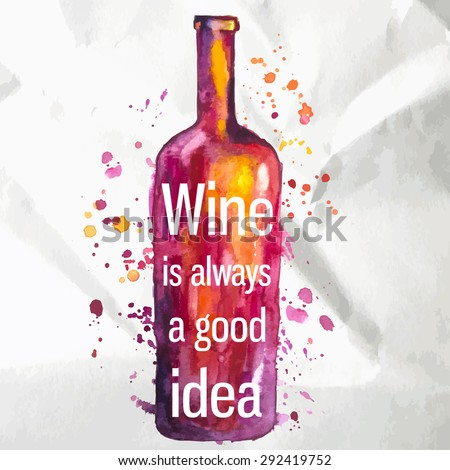 Abstract watercolor wine bottle with splashes of paint and text. Wine is always a good idea. - stock vector