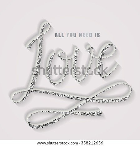 All you need is love. Romantic luxurious card with handwritten lettering. Monochrome typography banner with silver glitter inscription. Vector illustration.