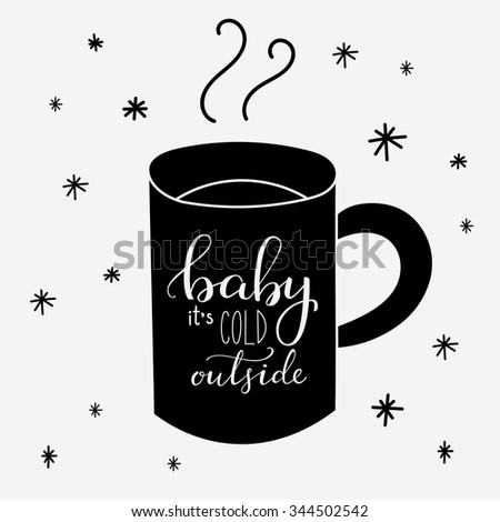 Baby its cold outside. Lettering on hot drink cup shape coffee tea cocoa hot chocolate. Calligraphy style romantic winter quote on cup silhouette. - stock vector