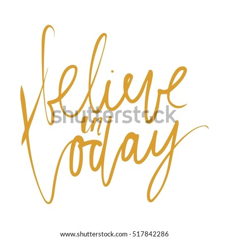 Believe in today. Inspirational and motivation quote. Modern calligraphic style. Hand lettering and custom typography for t-shirts, bags, for posters, invitations.
