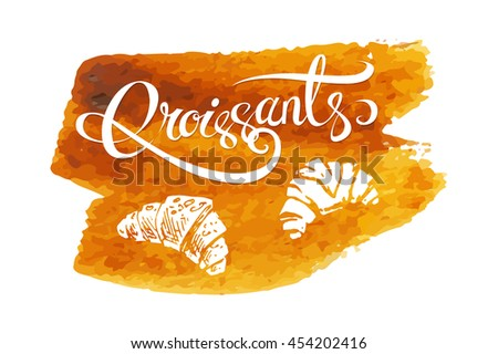 Calligraphic inscriptions and sketch icons - croissants. brown orange spot watercolor. isolated vector. logo design for packaging and dessert menu - stock vector