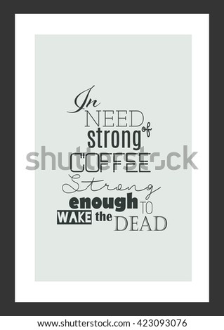 Coffee quote. Coffee strong enough to wake the dead.
